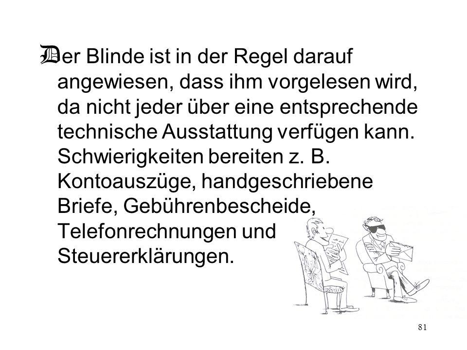 Der Blinde ist in der Regel darauf angewiesen, dass ihm vorgelesen wird, da nicht jeder über eine entsprechende technische Ausstattung verfügen kann.