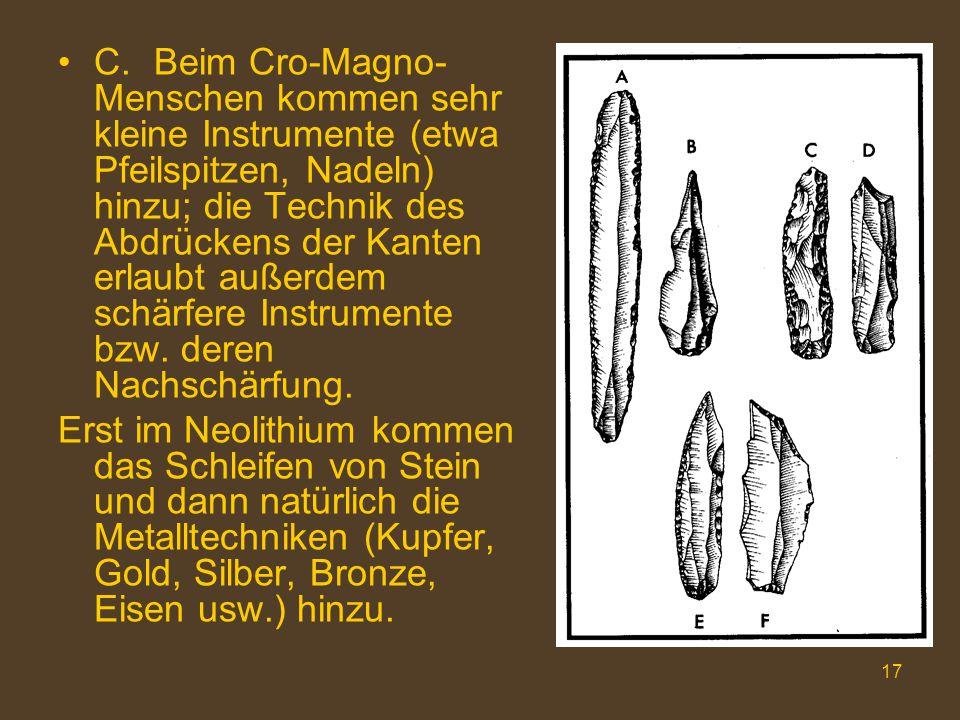 C. Beim Cro-Magno-Menschen kommen sehr kleine Instrumente (etwa Pfeilspitzen, Nadeln) hinzu; die Technik des Abdrückens der Kanten erlaubt außerdem schärfere Instrumente bzw. deren Nachschärfung.