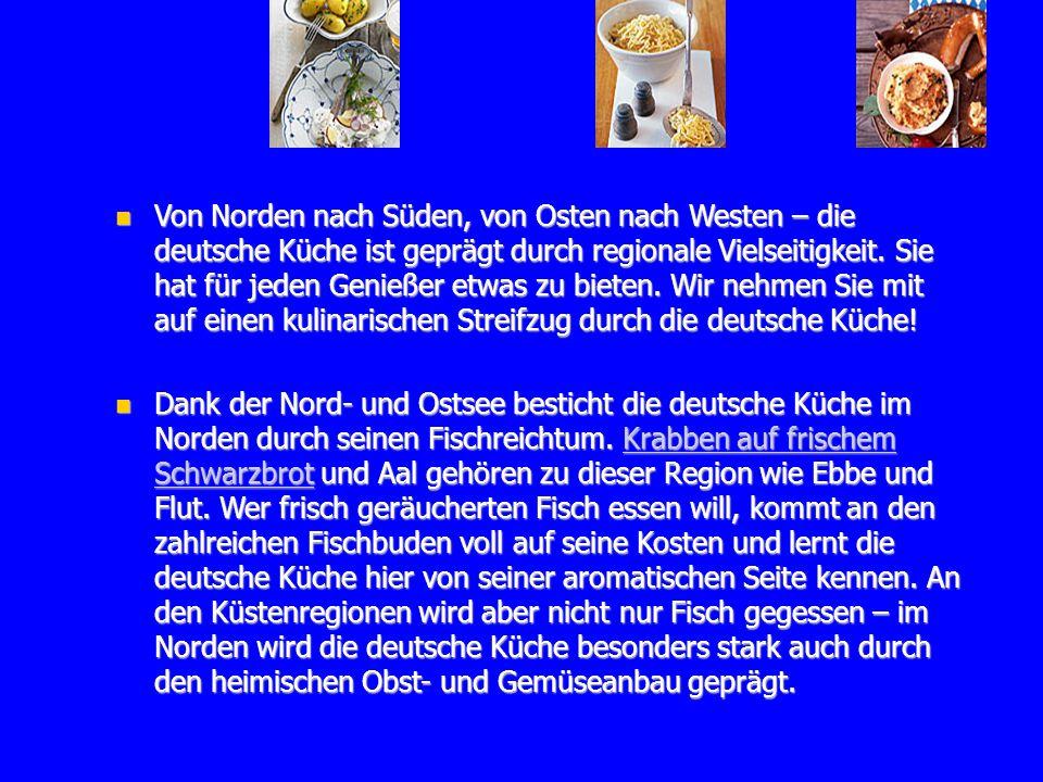 Von Norden nach Süden, von Osten nach Westen – die deutsche Küche ist geprägt durch regionale Vielseitigkeit. Sie hat für jeden Genießer etwas zu bieten. Wir nehmen Sie mit auf einen kulinarischen Streifzug durch die deutsche Küche!
