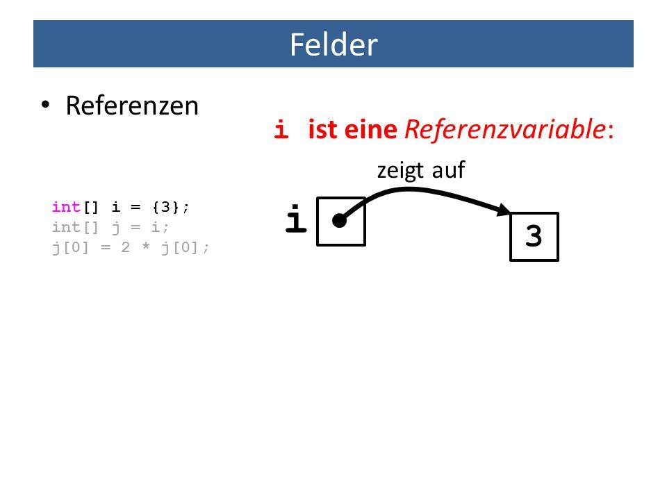 i Felder 3 Referenzen i ist eine Referenzvariable: zeigt auf