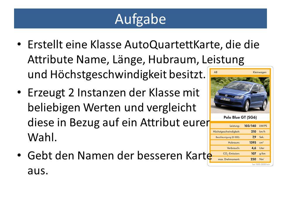 Aufgabe Erstellt eine Klasse AutoQuartettKarte, die die Attribute Name, Länge, Hubraum, Leistung und Höchstgeschwindigkeit besitzt.