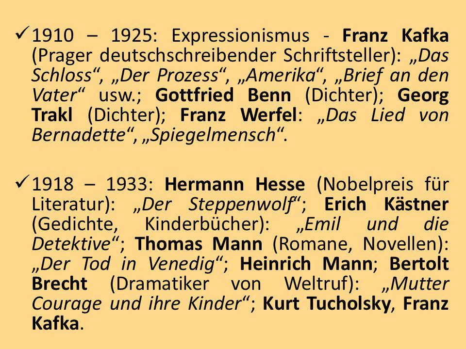 """1910 – 1925: Expressionismus - Franz Kafka (Prager deutschschreibender Schriftsteller): """"Das Schloss , """"Der Prozess , """"Amerika , """"Brief an den Vater usw.; Gottfried Benn (Dichter); Georg Trakl (Dichter); Franz Werfel: """"Das Lied von Bernadette , """"Spiegelmensch ."""