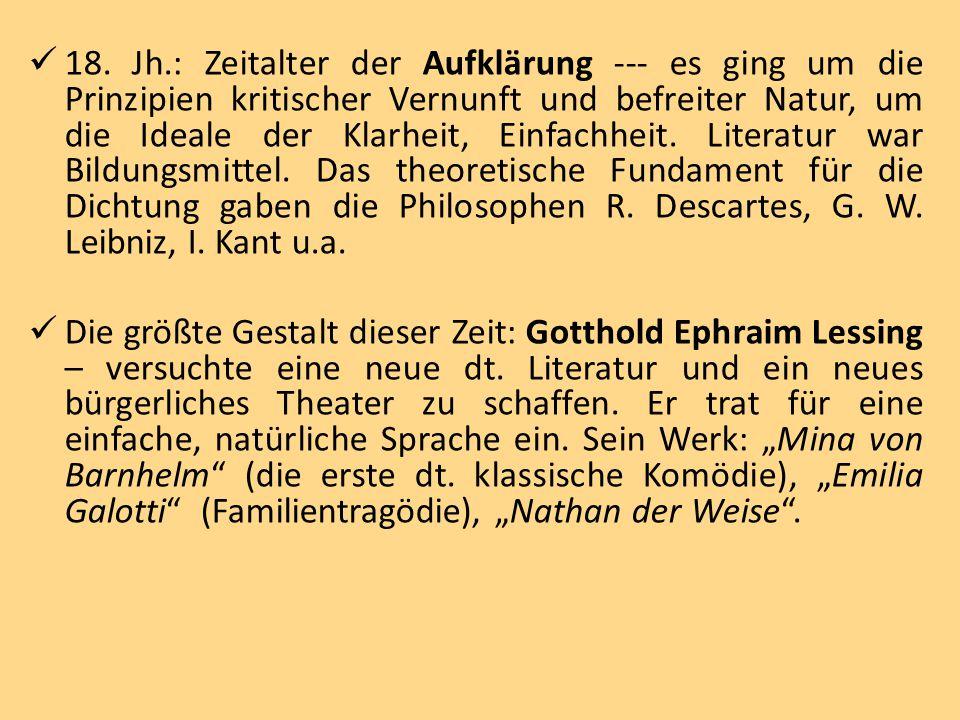 18. Jh.: Zeitalter der Aufklärung --- es ging um die Prinzipien kritischer Vernunft und befreiter Natur, um die Ideale der Klarheit, Einfachheit. Literatur war Bildungsmittel. Das theoretische Fundament für die Dichtung gaben die Philosophen R. Descartes, G. W. Leibniz, I. Kant u.a.