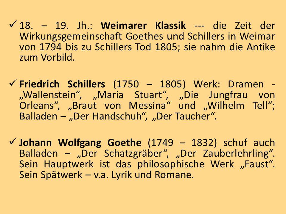 18. – 19. Jh.: Weimarer Klassik --- die Zeit der Wirkungsgemeinschaft Goethes und Schillers in Weimar von 1794 bis zu Schillers Tod 1805; sie nahm die Antike zum Vorbild.
