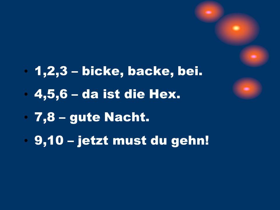 1,2,3 – bicke, backe, bei. 4,5,6 – da ist die Hex. 7,8 – gute Nacht. 9,10 – jetzt must du gehn!
