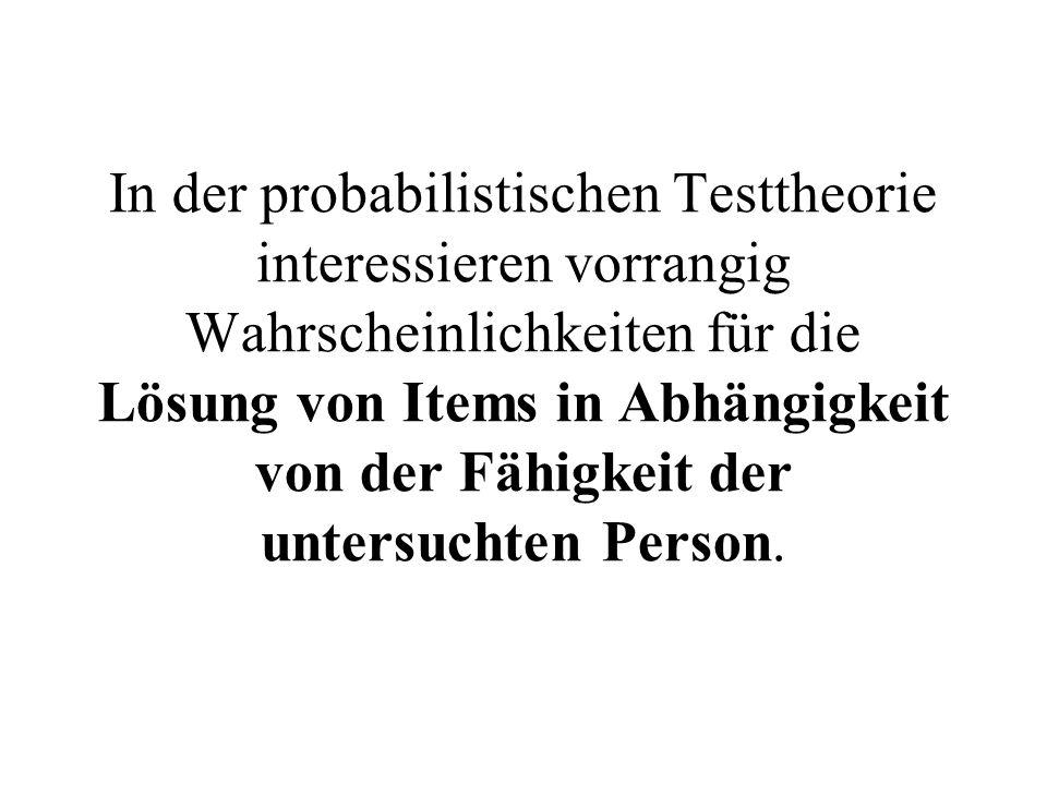 In der probabilistischen Testtheorie interessieren vorrangig Wahrscheinlichkeiten für die Lösung von Items in Abhängigkeit von der Fähigkeit der untersuchten Person.