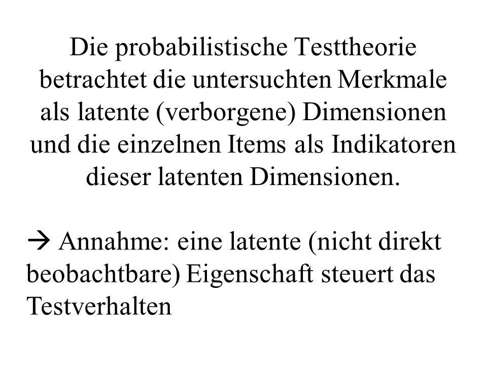 Die probabilistische Testtheorie betrachtet die untersuchten Merkmale als latente (verborgene) Dimensionen und die einzelnen Items als Indikatoren dieser latenten Dimensionen.