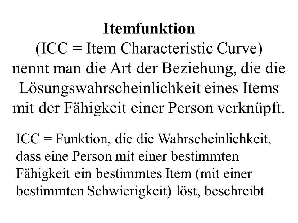 Itemfunktion (ICC = Item Characteristic Curve) nennt man die Art der Beziehung, die die Lösungswahrscheinlichkeit eines Items mit der Fähigkeit einer Person verknüpft.