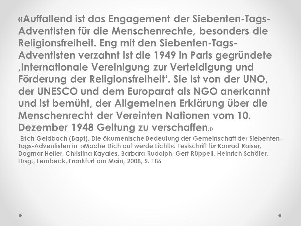 «Auffallend ist das Engagement der Siebenten-Tags-Adventisten für die Menschenrechte, besonders die Religionsfreiheit. Eng mit den Siebenten-Tags-Adventisten verzahnt ist die 1949 in Paris gegründete ,Internationale Vereinigung zur Verteidigung und Förderung der Religionsfreiheit'. Sie ist von der UNO, der UNESCO und dem Europarat als NGO anerkannt und ist bemüht, der Allgemeinen Erklärung über die Menschenrecht der Vereinten Nationen vom 10. Dezember 1948 Geltung zu verschaffen.»