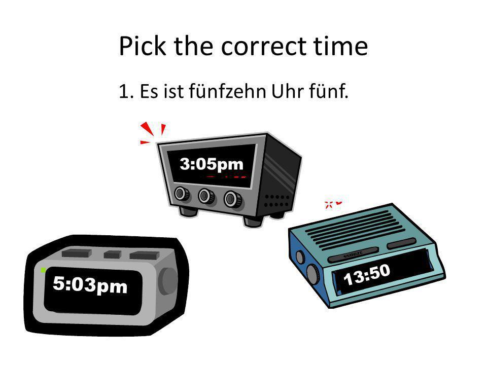 Pick the correct time 1. Es ist fünfzehn Uhr fünf. 3:05pm 13:50 5:03pm