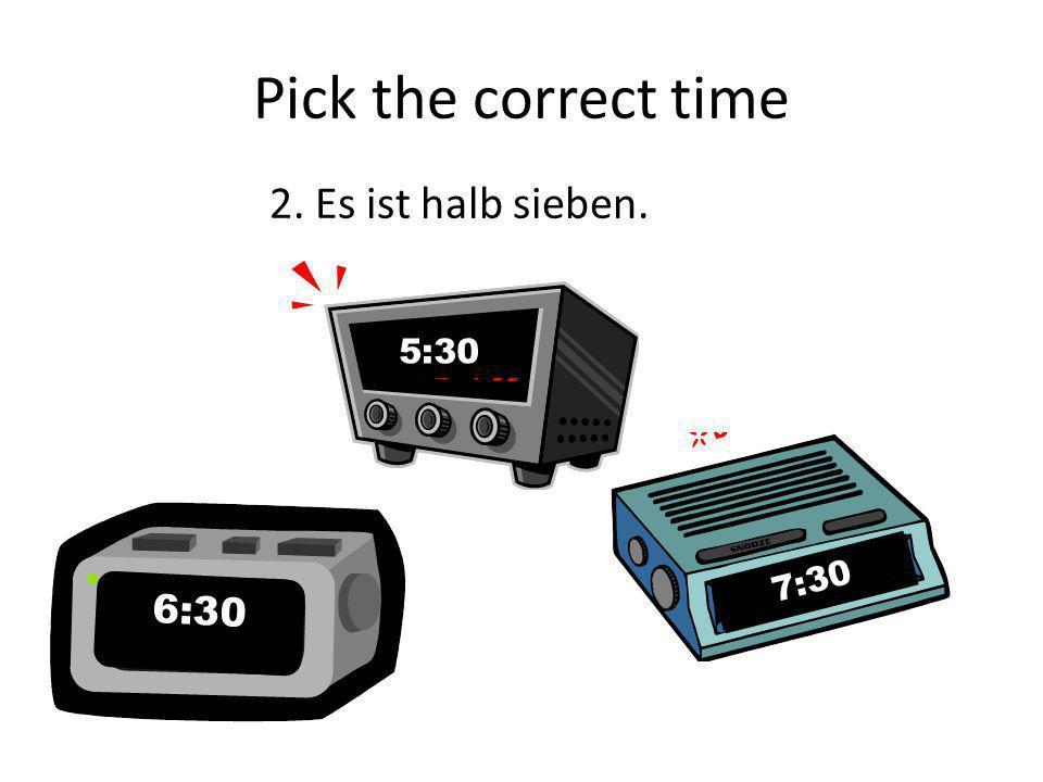 Pick the correct time 2. Es ist halb sieben. 5:30 7:30 7:30 6:30