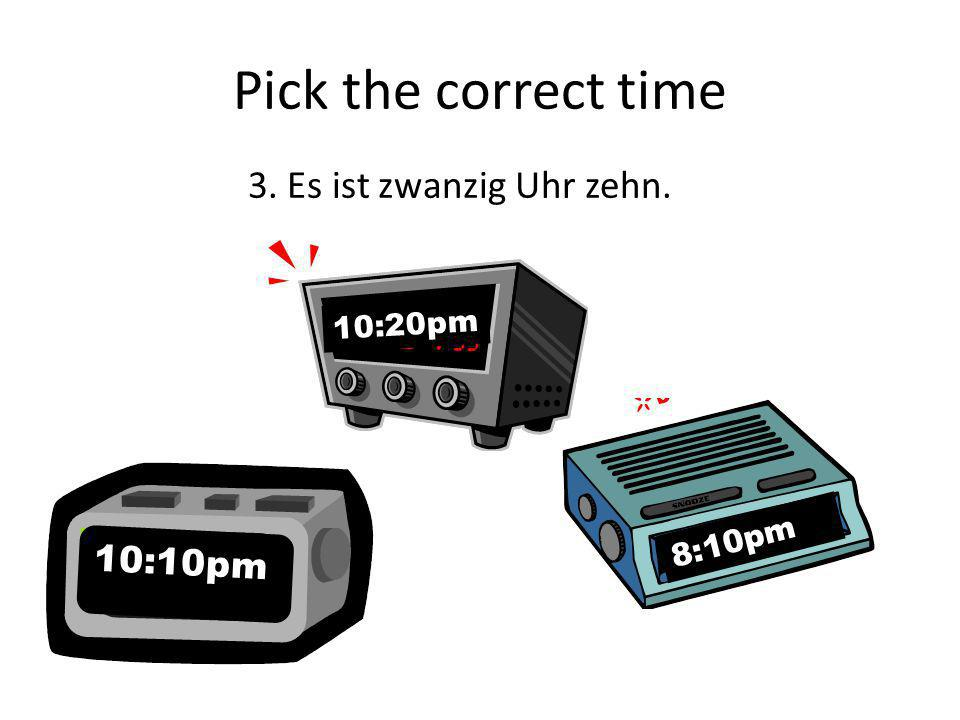 Pick the correct time 3. Es ist zwanzig Uhr zehn. 10:10pm 8:10pm