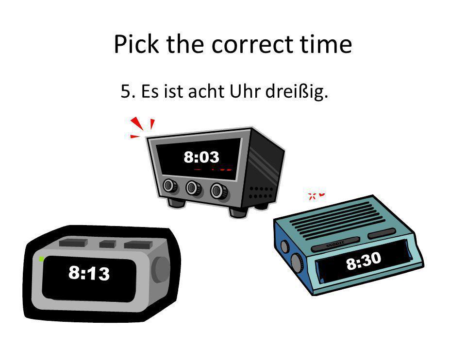 Pick the correct time 5. Es ist acht Uhr dreißig. 8:03 8:30 8:13