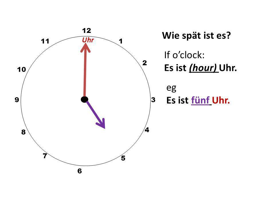 Wie spät ist es If o'clock: Es ist (hour) Uhr. eg Es ist fünf Uhr.