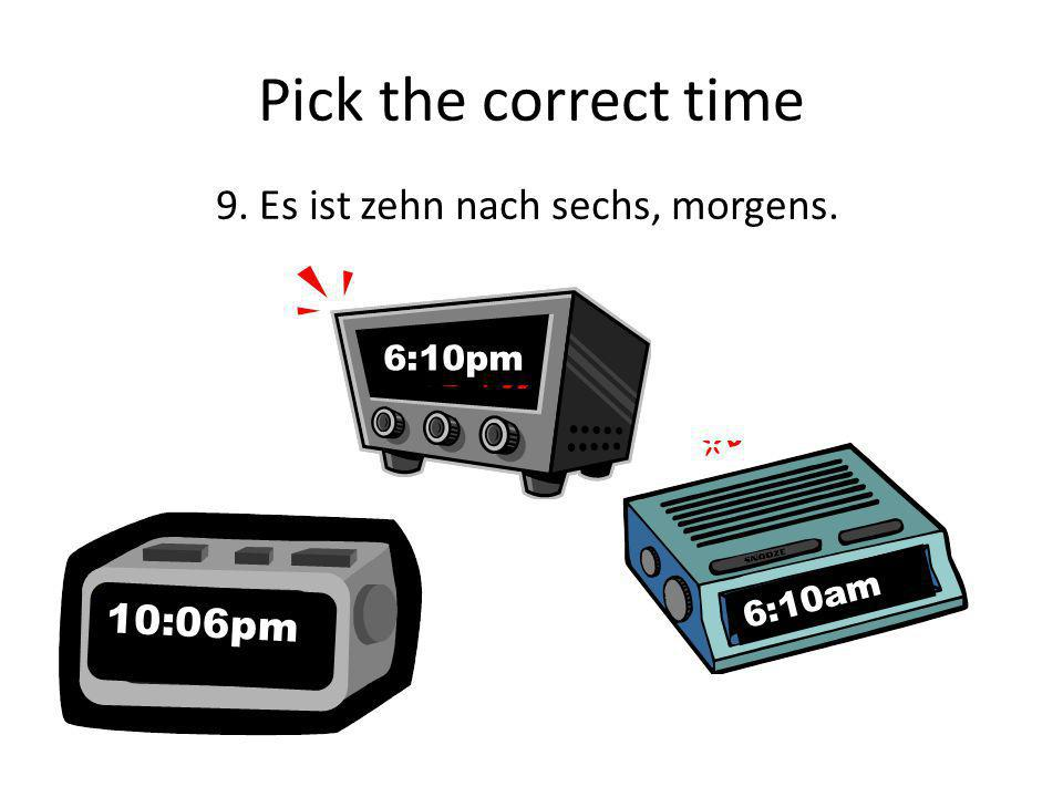 Pick the correct time 9. Es ist zehn nach sechs, morgens. 10:06pm