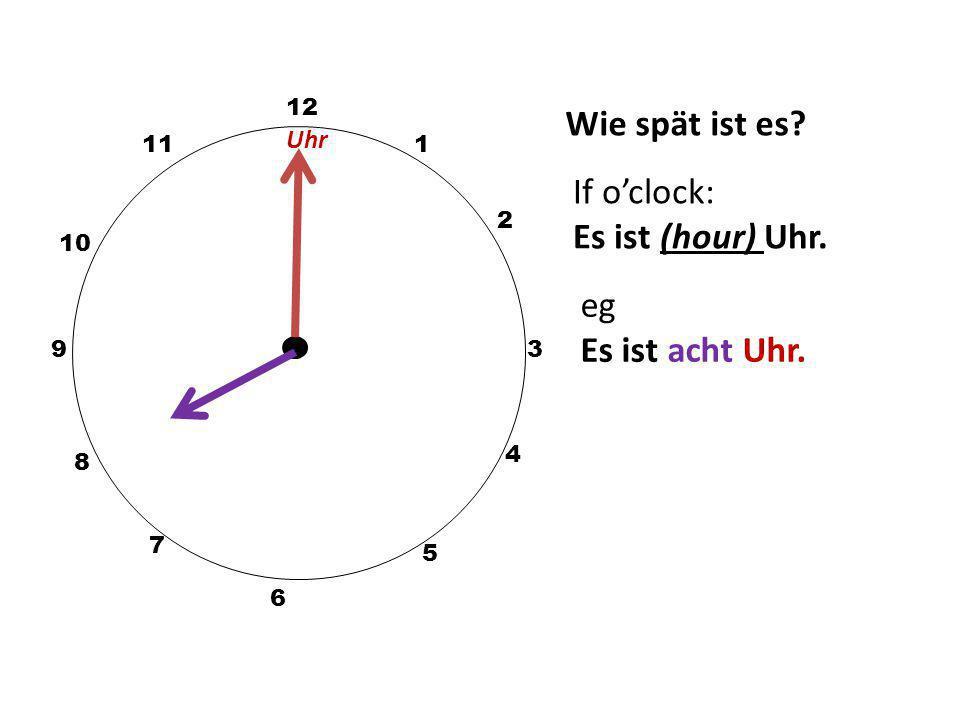 Wie spät ist es If o'clock: Es ist (hour) Uhr. eg Es ist acht Uhr.