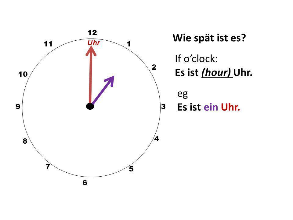 Wie spät ist es If o'clock: Es ist (hour) Uhr. eg Es ist ein Uhr. Uhr