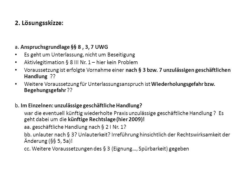 2. Lösungsskizze: a. Anspruchsgrundlage §§ 8 , 3, 7 UWG