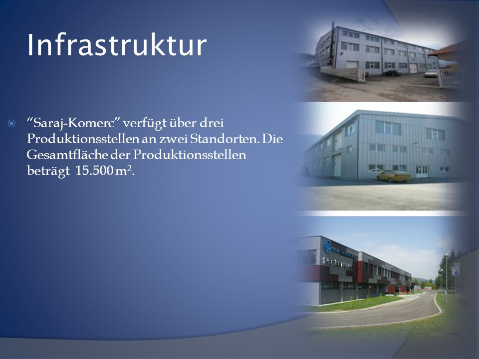 Infrastruktur Saraj-Komerc verfügt über drei Produktionsstellen an zwei Standorten.