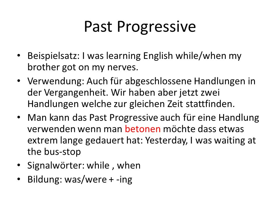Past Progressive Beispielsatz: I was learning English while/when my brother got on my nerves.