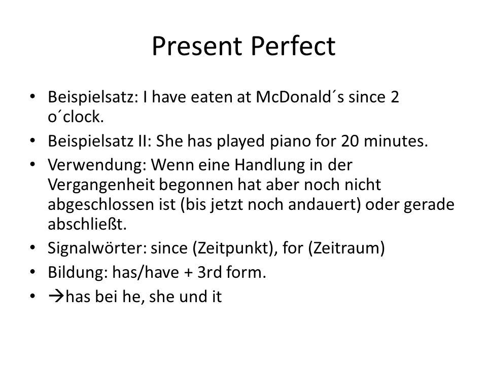 Present Perfect Beispielsatz: I have eaten at McDonald´s since 2 o´clock. Beispielsatz II: She has played piano for 20 minutes.