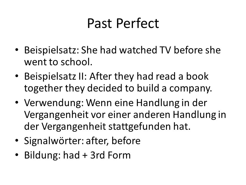 Past Perfect Beispielsatz: She had watched TV before she went to school.