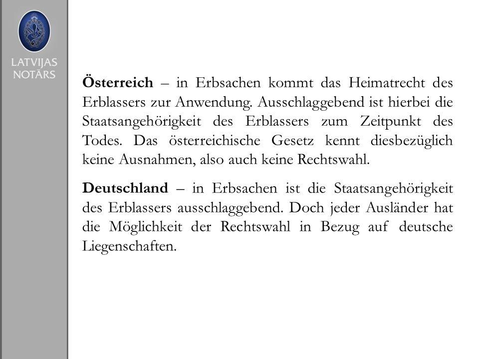 Österreich – in Erbsachen kommt das Heimatrecht des Erblassers zur Anwendung. Ausschlaggebend ist hierbei die Staatsangehörigkeit des Erblassers zum Zeitpunkt des Todes. Das österreichische Gesetz kennt diesbezüglich keine Ausnahmen, also auch keine Rechtswahl.