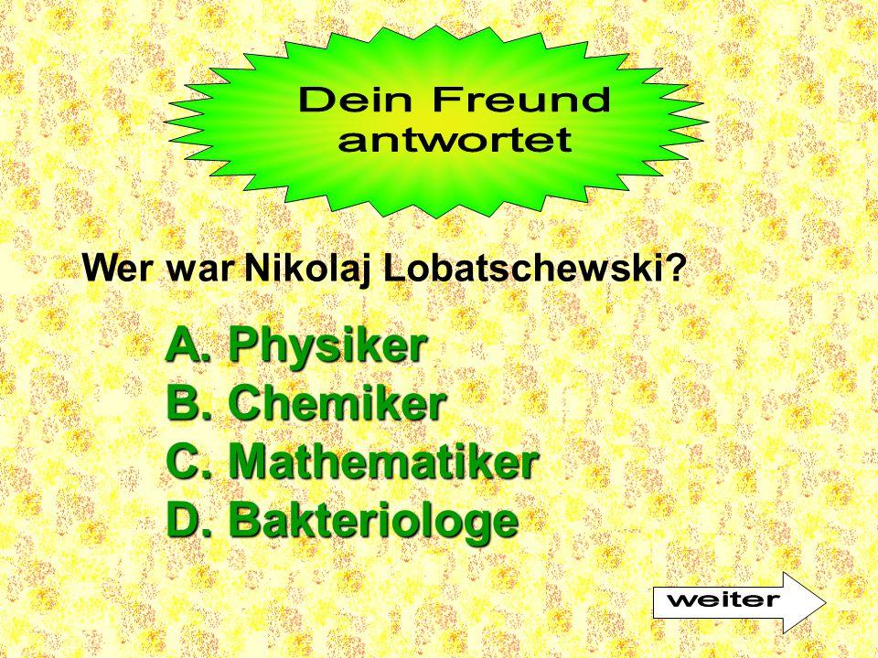 A. Physiker B. Chemiker C. Mathematiker D. Bakteriologe Dein Freund