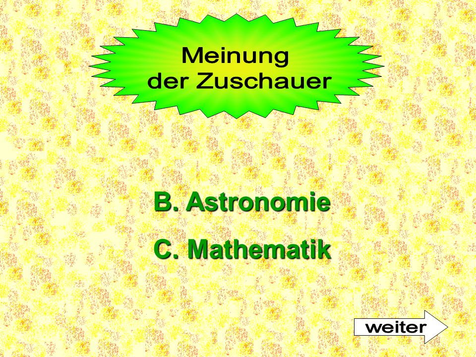 Meinung der Zuschauer B. Astronomie C. Mathematik weiter