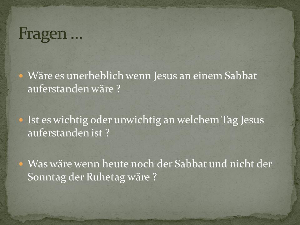 Fragen … Wäre es unerheblich wenn Jesus an einem Sabbat auferstanden wäre Ist es wichtig oder unwichtig an welchem Tag Jesus auferstanden ist
