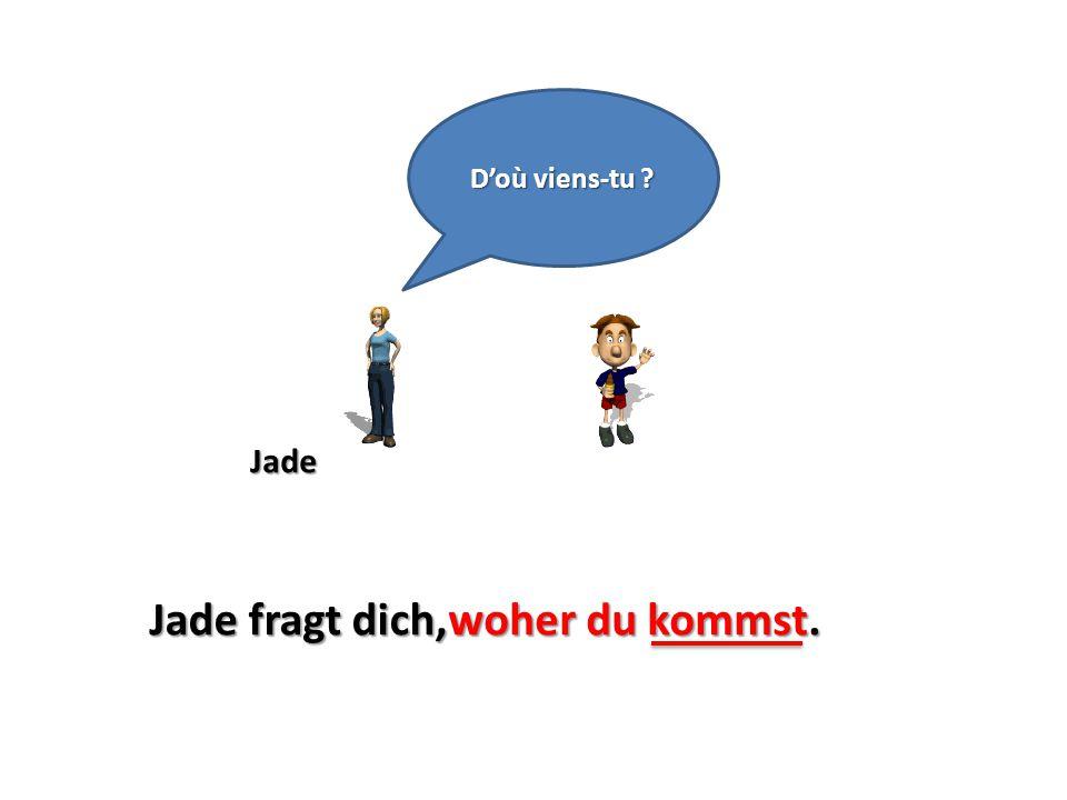 D'où viens-tu Jade Jade fragt dich, woher du kommst.