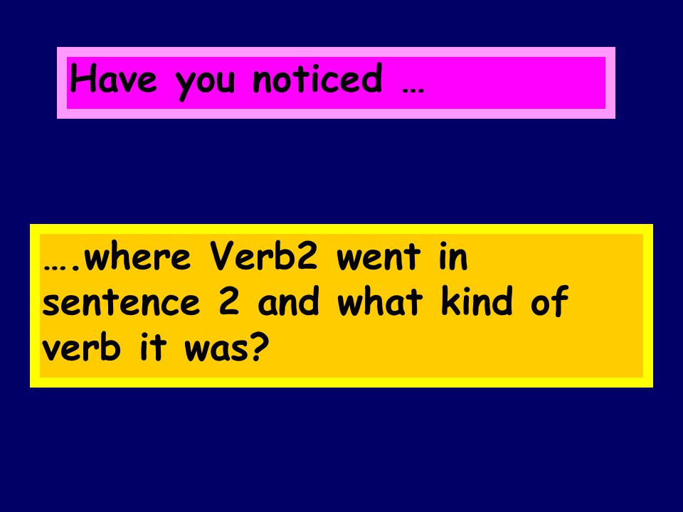 Have you noticed … ….where Verb2 went in sentence 2 and what kind of verb it was