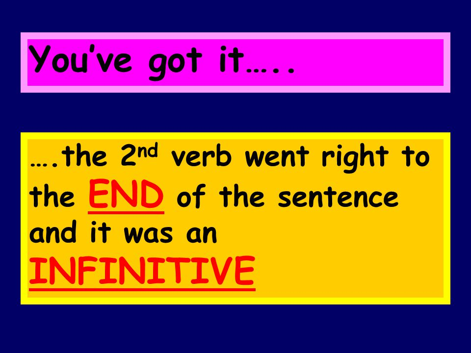 You've got it….. ….the 2nd verb went right to the END of the sentence and it was an INFINITIVE