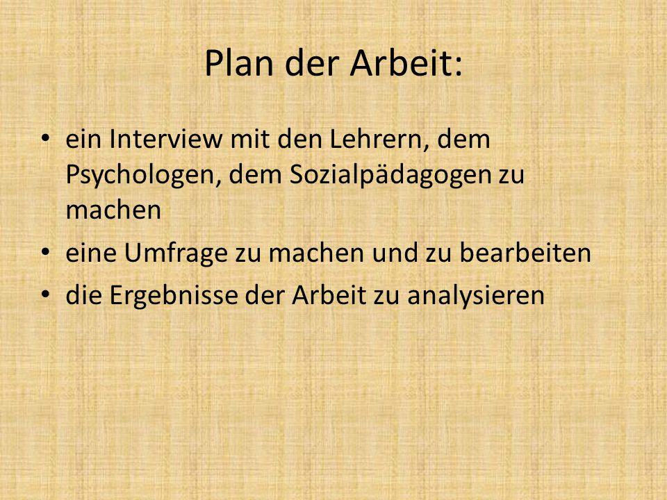 Plan der Arbeit: ein Interview mit den Lehrern, dem Psychologen, dem Sozialpädagogen zu machen. eine Umfrage zu machen und zu bearbeiten.