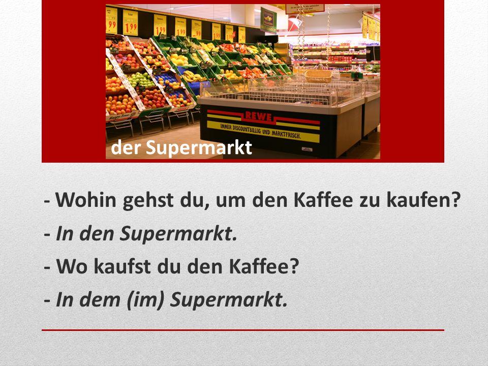 - Wo kaufst du den Kaffee - In dem (im) Supermarkt.