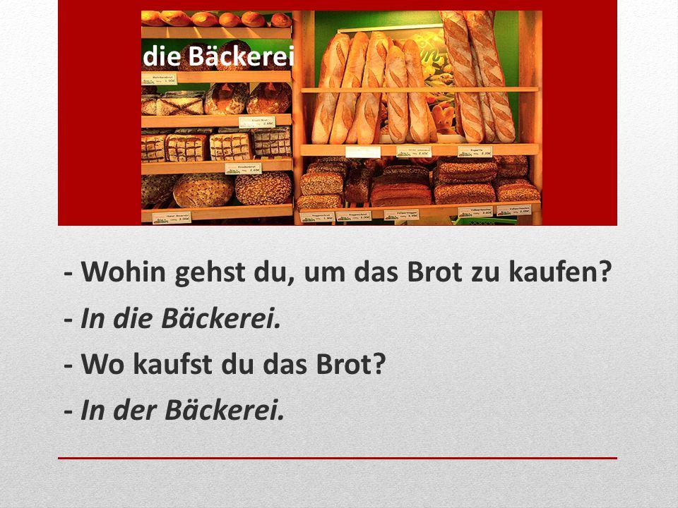 - Wohin gehst du, um das Brot zu kaufen - In die Bäckerei.