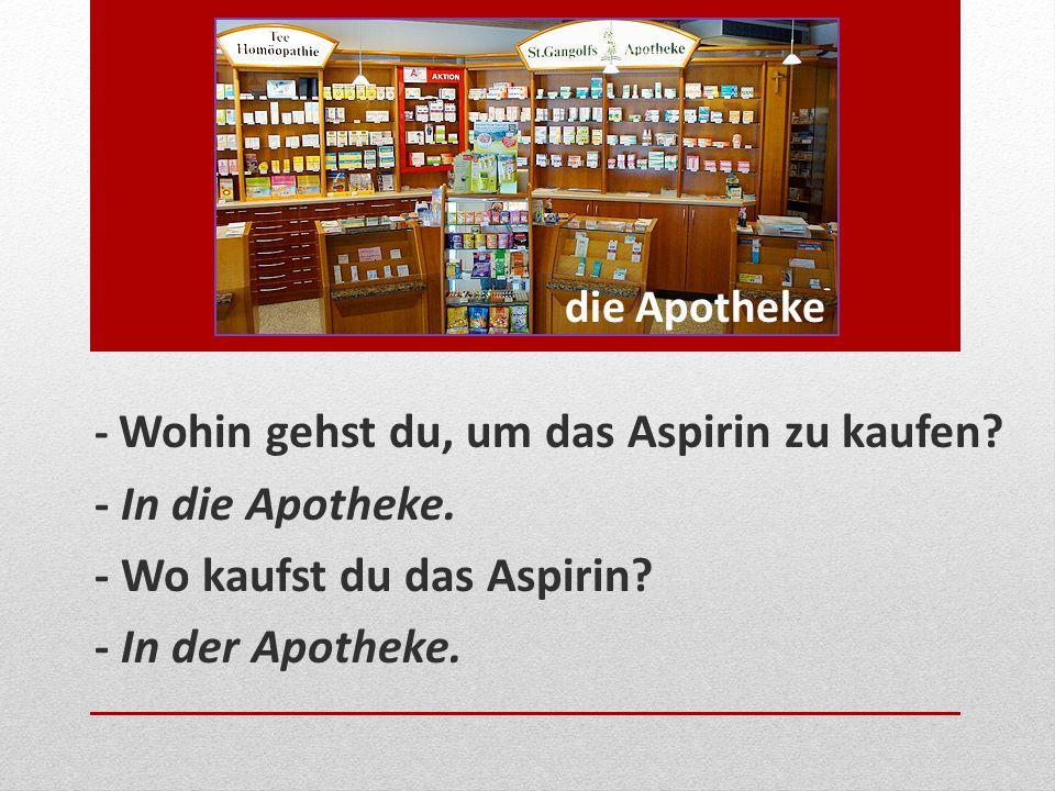 - Wo kaufst du das Aspirin - In der Apotheke.