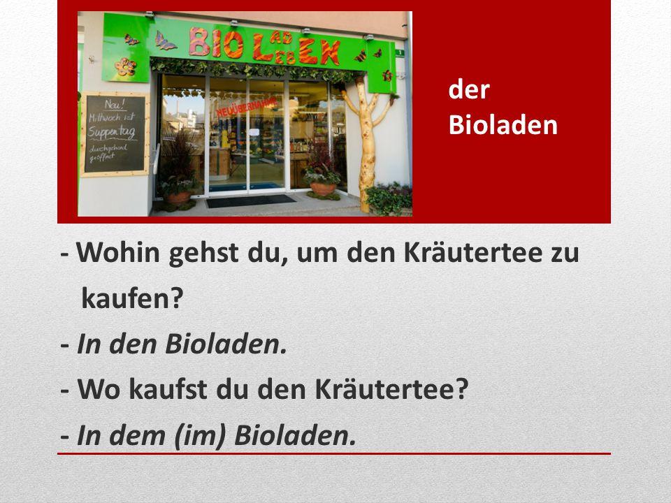 - Wo kaufst du den Kräutertee - In dem (im) Bioladen.