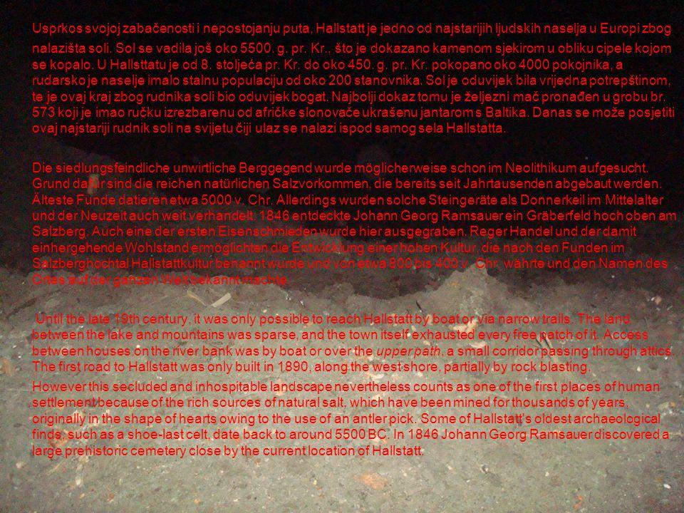 Usprkos svojoj zabačenosti i nepostojanju puta, Hallstatt je jedno od najstarijih ljudskih naselja u Europi zbog nalazišta soli. Sol se vadila još oko 5500. g. pr. Kr., što je dokazano kamenom sjekirom u obliku cipele kojom se kopalo. U Hallsttatu je od 8. stoljeća pr. Kr. do oko 450. g. pr. Kr. pokopano oko 4000 pokojnika, a rudarsko je naselje imalo stalnu populaciju od oko 200 stanovnika. Sol je oduvijek bila vrijedna potrepštinom, te je ovaj kraj zbog rudnika soli bio oduvijek bogat. Najbolji dokaz tomu je željezni mač pronađen u grobu br. 573 koji je imao ručku izrezbarenu od afričke slonovače ukrašenu jantarom s Baltika. Danas se može posjetiti ovaj najstariji rudnik soli na svijetu čiji ulaz se nalazi ispod samog sela Hallstatta.