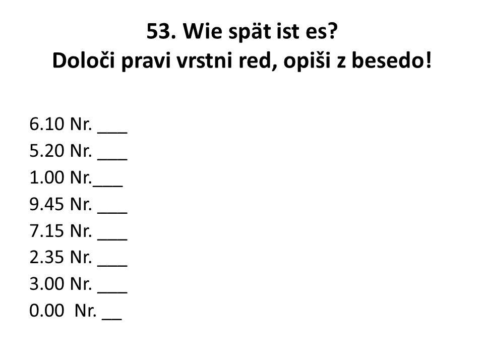 53. Wie spät ist es Določi pravi vrstni red, opiši z besedo!