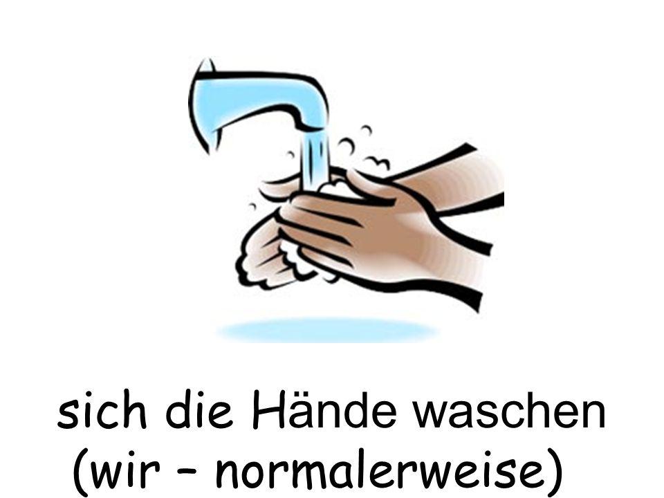 sich die Hände waschen (wir – normalerweise)