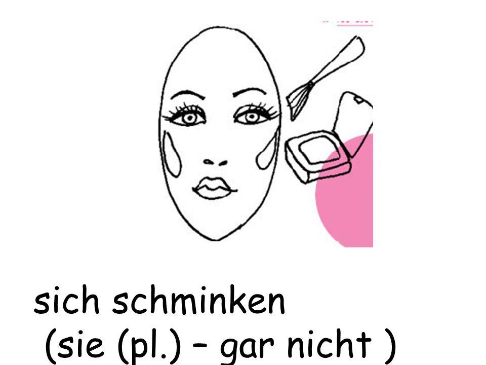 sich schminken (sie (pl.) – gar nicht )