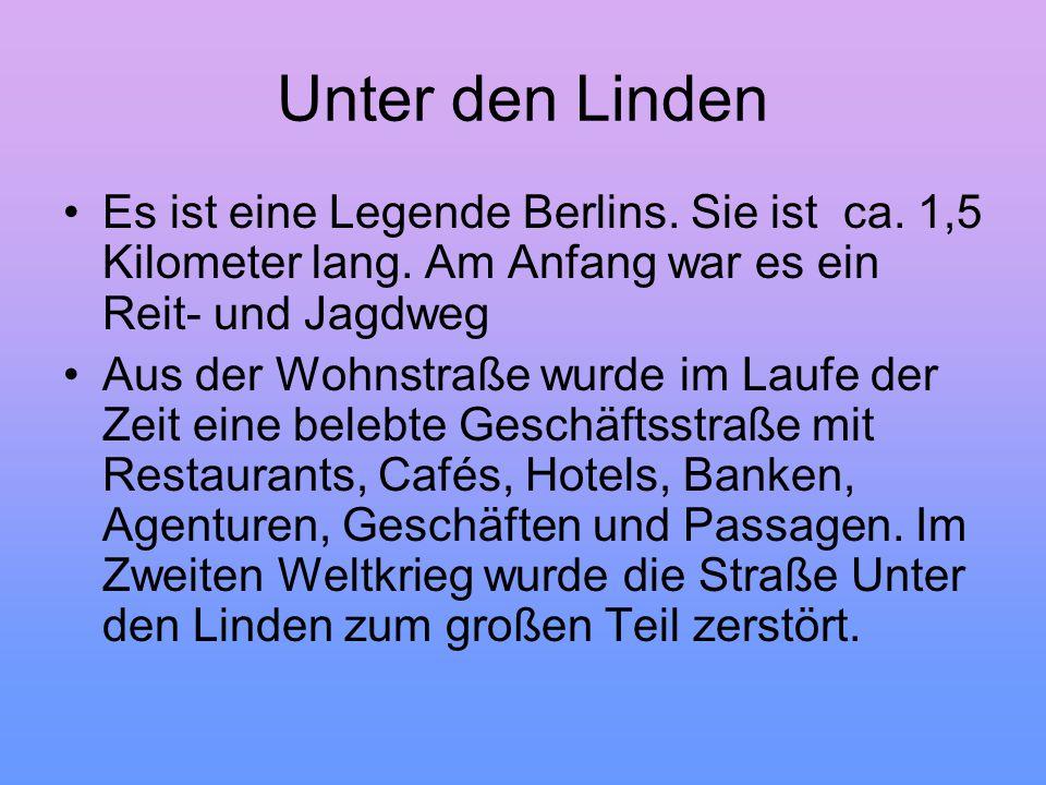 Unter den Linden Es ist eine Legende Berlins. Sie ist ca. 1,5 Kilometer lang. Am Anfang war es ein Reit- und Jagdweg.