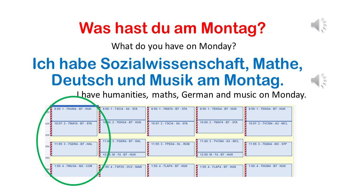Ich habe Sozialwissenschaft, Mathe, Deutsch und Musik am Montag.