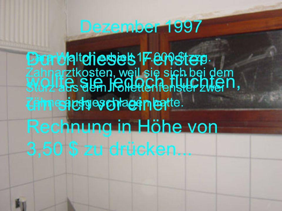 Dezember 1997 Durch dieses Fenster wollte sie jedoch flüchten, um sich vor einer Rechnung in Höhe von 3,50 $ zu drücken...