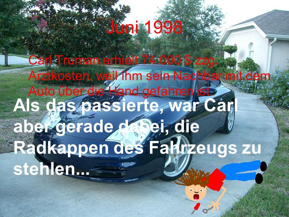 Juni 1998 Carl Truman erhielt 74.000 $ zzg. Arztkosten, weil ihm sein Nachbar mit dem Auto über die Hand gefahren ist.