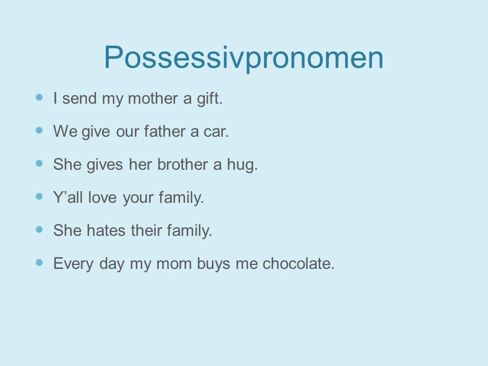 Possessivpronomen I send my mother a gift. We give our father a car.