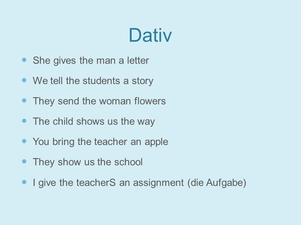 Dativ She gives the man a letter We tell the students a story