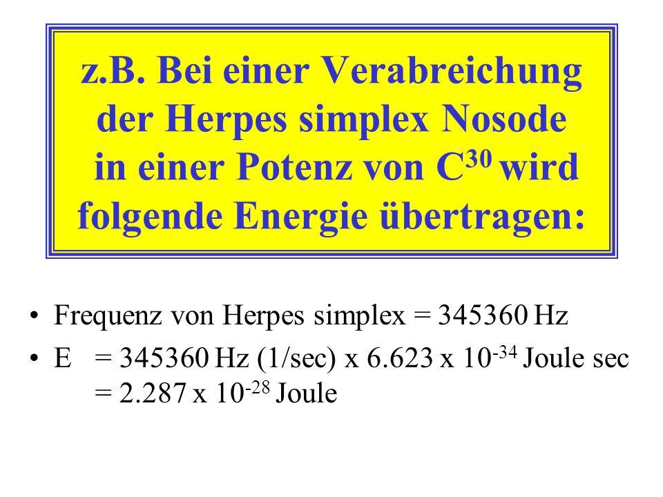 z.B. Bei einer Verabreichung der Herpes simplex Nosode in einer Potenz von C30 wird folgende Energie übertragen: