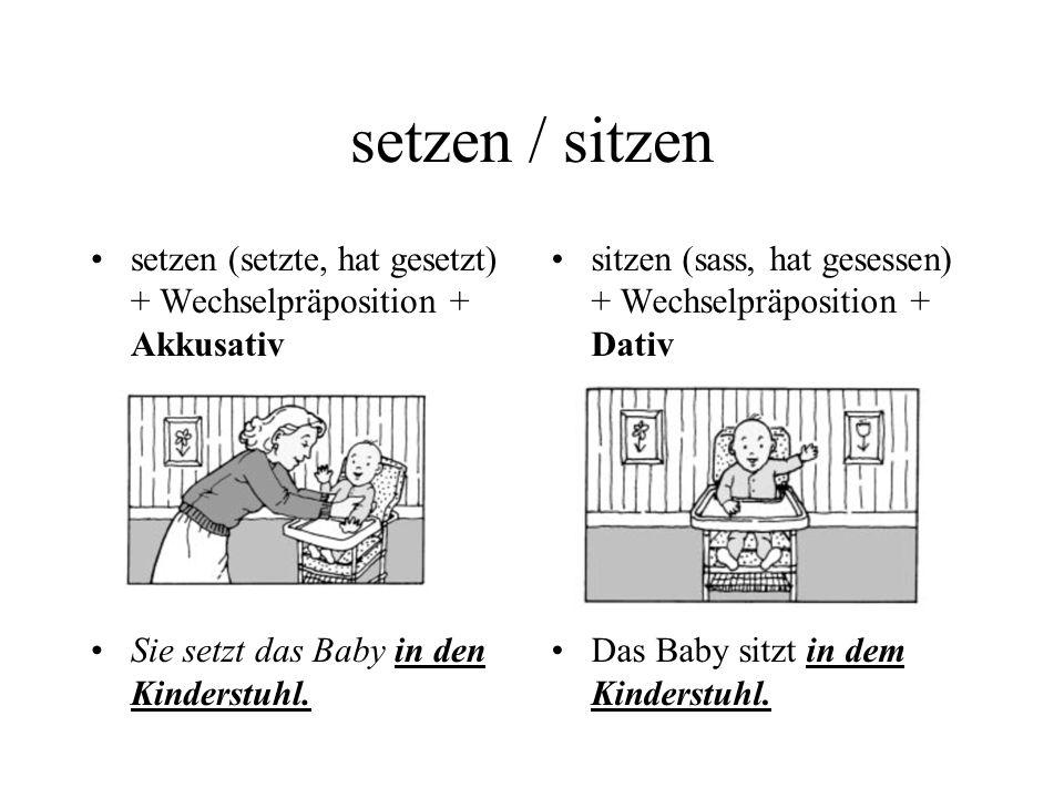setzen / sitzen setzen (setzte, hat gesetzt) + Wechselpräposition + Akkusativ. Sie setzt das Baby in den Kinderstuhl.